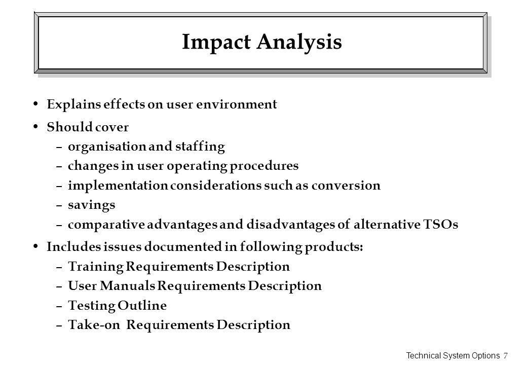Technical System Options 7 Impact Analysis Explains effects on user environment Should cover – organisation and staffing – changes in user operating p