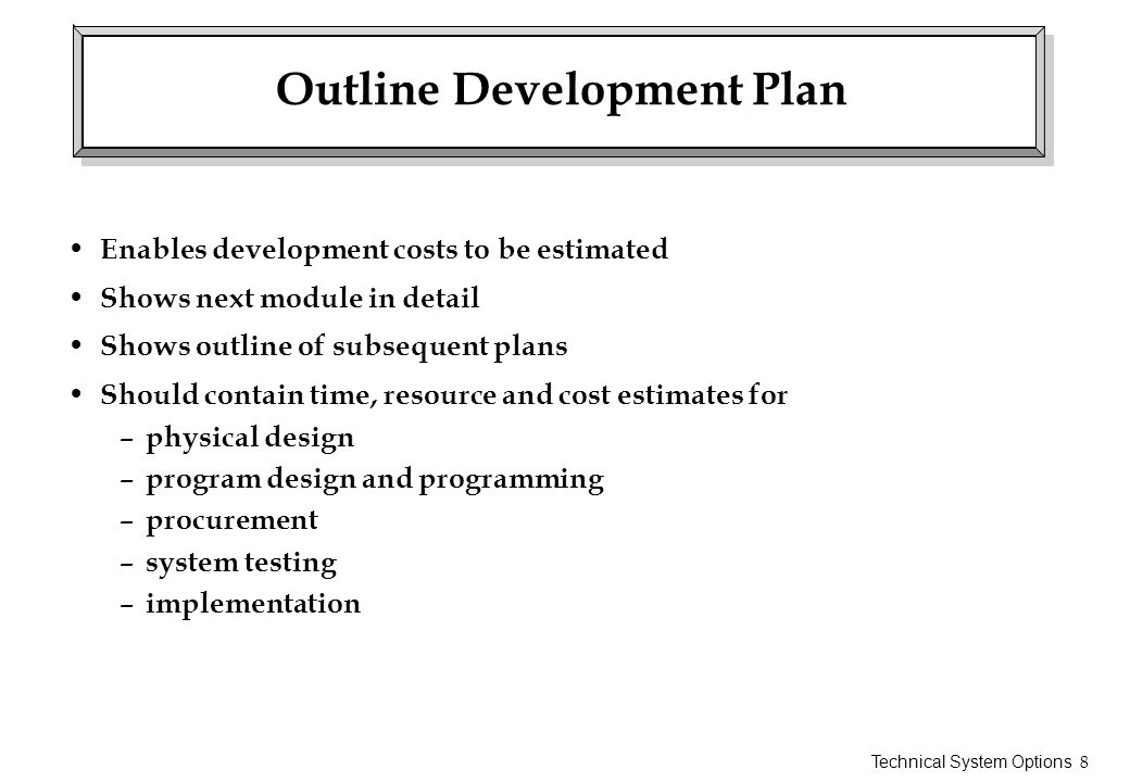 Technical System Options 8 Outline Development Plan Enables development costs to be estimated Shows next module in detail Shows outline of subsequent