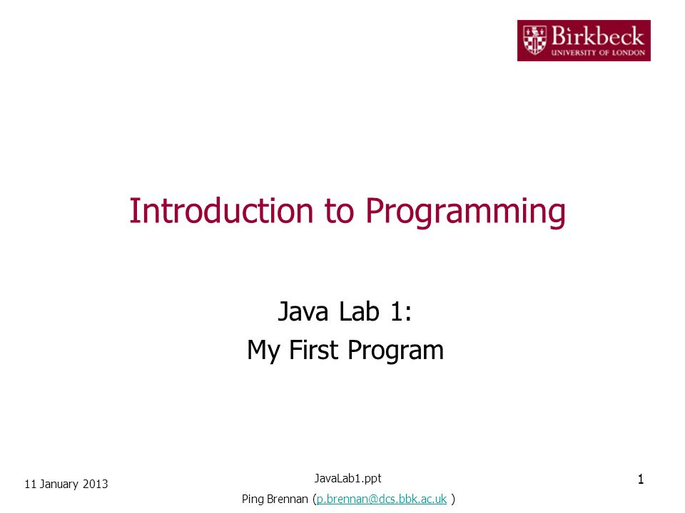 Introduction to Programming Java Lab 1: My First Program 11 January 2013 1 JavaLab1.ppt Ping Brennan (p.brennan@dcs.bbk.ac.uk )p.brennan@dcs.bbk.ac.uk