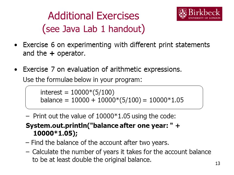 Additional Exercises ( see Java Lab 1 handout ) Exercise 6 on experimenting with different print statements and the + operator. Exercise 7 on evaluati