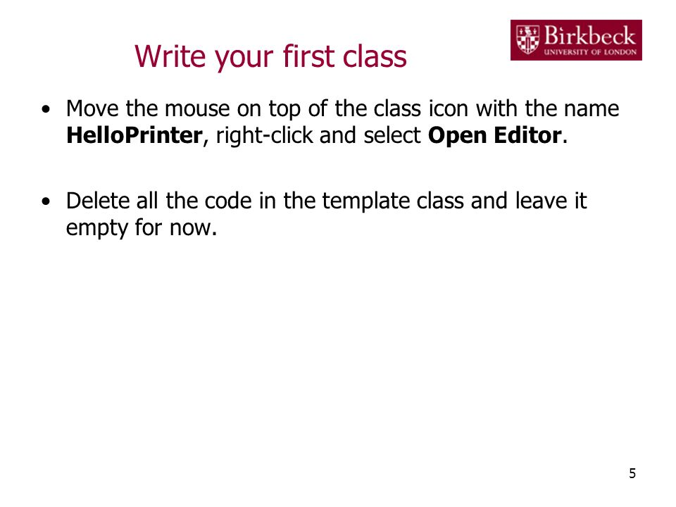 Write your first class Move the mouse on top of the class icon with the name HelloPrinter, right-click and select Open Editor. Delete all the code in