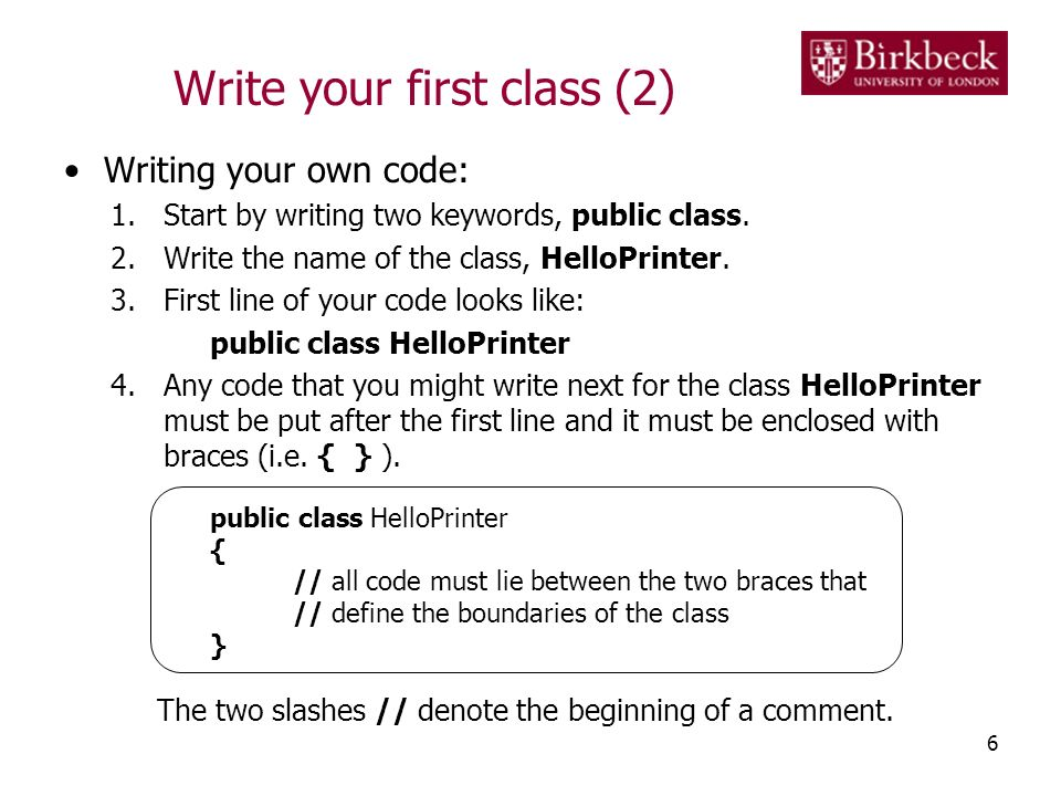 Write your first class (2) Writing your own code: 1.Start by writing two keywords, public class. 2.Write the name of the class, HelloPrinter. 3.First