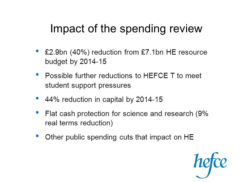 Impact of the spending review £2.9bn (40%) reduction from £7.1bn HE resource budget by 2014-15 Possible further reductions to HEFCE T to meet student support pressures 44% reduction in capital by 2014-15 Flat cash protection for science and research (9% real terms reduction) Other public spending cuts that impact on HE