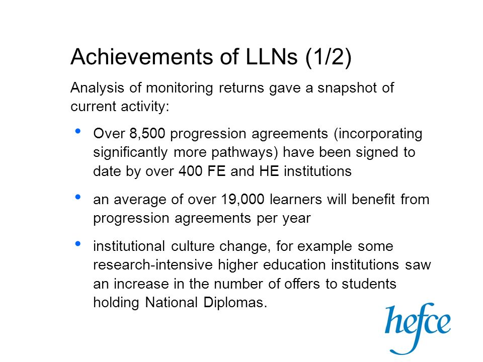 Achievements of LLNs (1/2) Analysis of monitoring returns gave a snapshot of current activity: Over 8,500 progression agreements (incorporating significantly more pathways) have been signed to date by over 400 FE and HE institutions an average of over 19,000 learners will benefit from progression agreements per year institutional culture change, for example some research-intensive higher education institutions saw an increase in the number of offers to students holding National Diplomas.