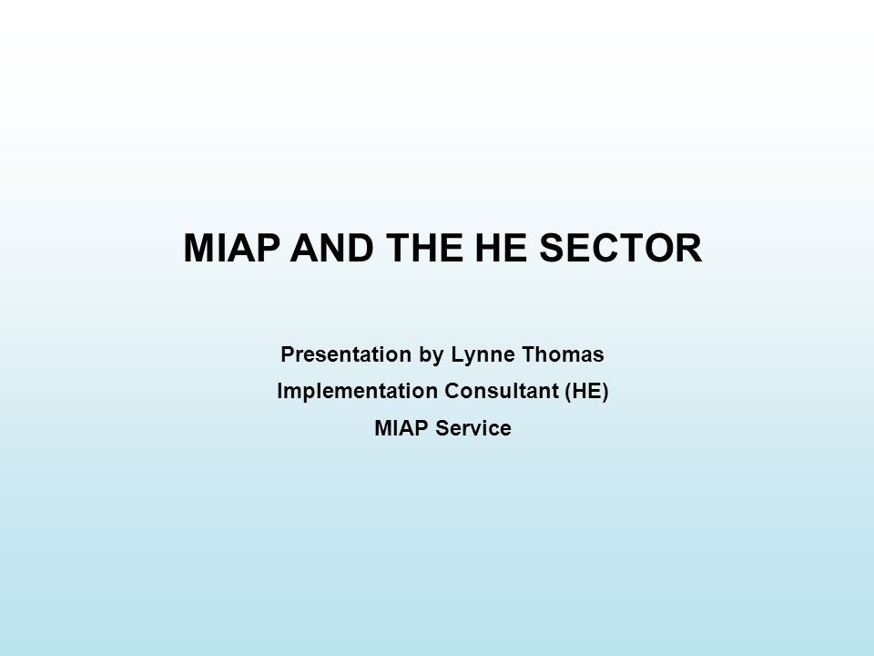 MIAP AND THE HE SECTOR Presentation by Lynne Thomas Implementation Consultant (HE) MIAP Service