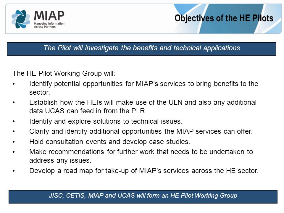 Objectives of the HE Pilots The Pilot will investigate the benefits and technical applications The HE Pilot Working Group will: Identify potential opportunities for MIAPs services to bring benefits to the sector.