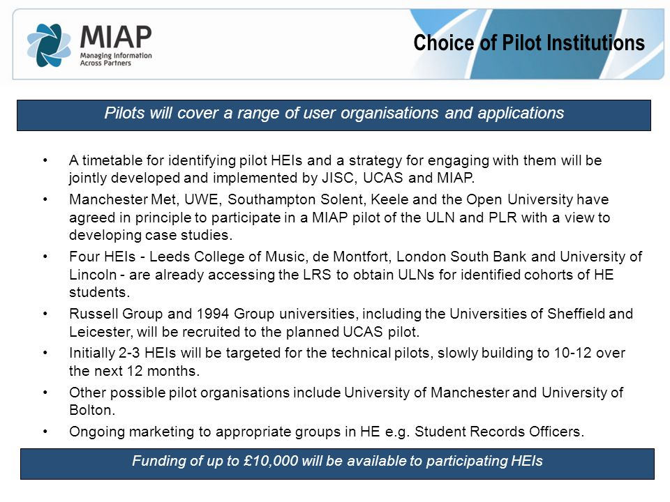 Choice of Pilot Institutions Pilots will cover a range of user organisations and applications A timetable for identifying pilot HEIs and a strategy for engaging with them will be jointly developed and implemented by JISC, UCAS and MIAP.