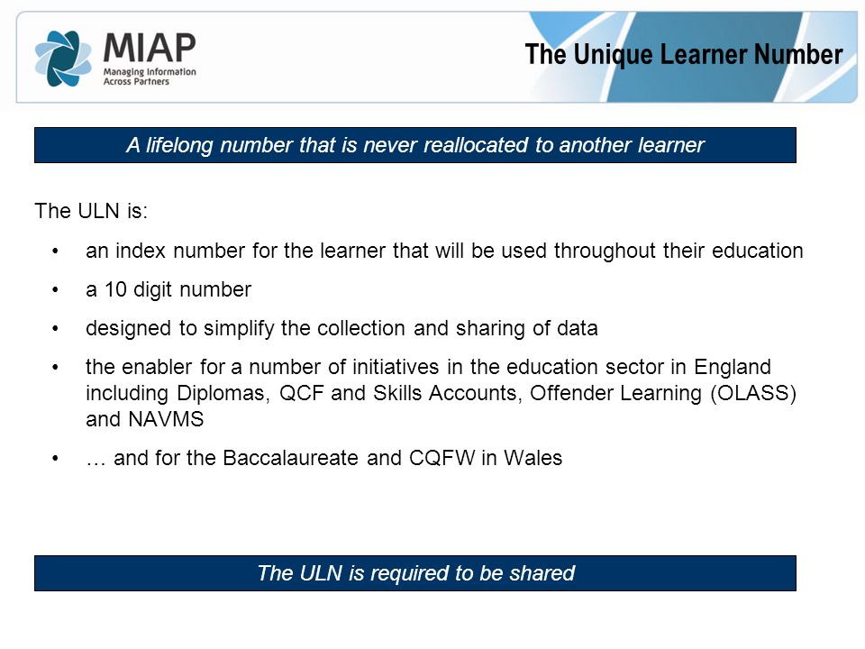 The ULN is: an index number for the learner that will be used throughout their education a 10 digit number designed to simplify the collection and sharing of data the enabler for a number of initiatives in the education sector in England including Diplomas, QCF and Skills Accounts, Offender Learning (OLASS) and NAVMS … and for the Baccalaureate and CQFW in Wales The Unique Learner Number The ULN is required to be shared A lifelong number that is never reallocated to another learner