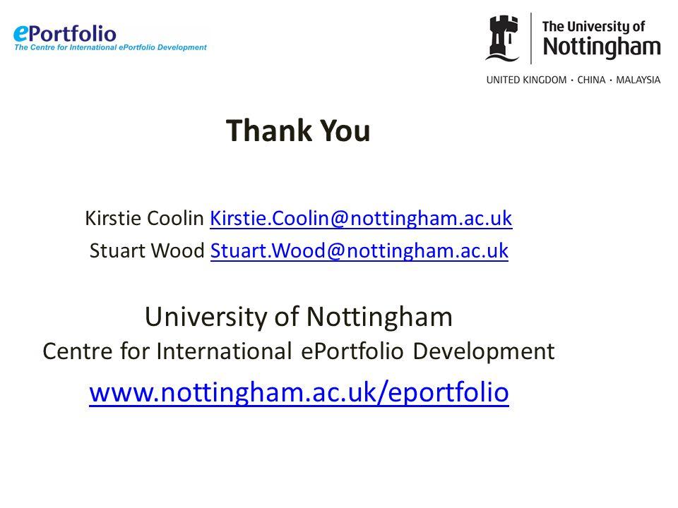 Thank You Kirstie Coolin Kirstie.Coolin@nottingham.ac.ukKirstie.Coolin@nottingham.ac.uk Stuart Wood Stuart.Wood@nottingham.ac.ukStuart.Wood@nottingham.ac.uk University of Nottingham Centre for International ePortfolio Development www.nottingham.ac.uk/eportfolio