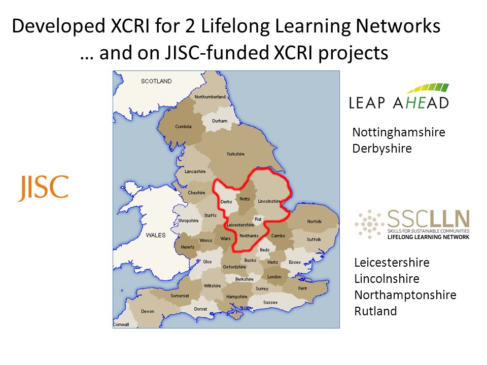 Developed XCRI for 2 Lifelong Learning Networks Nottinghamshire Derbyshire Leicestershire Lincolnshire Northamptonshire Rutland … and on JISC-funded XCRI projects