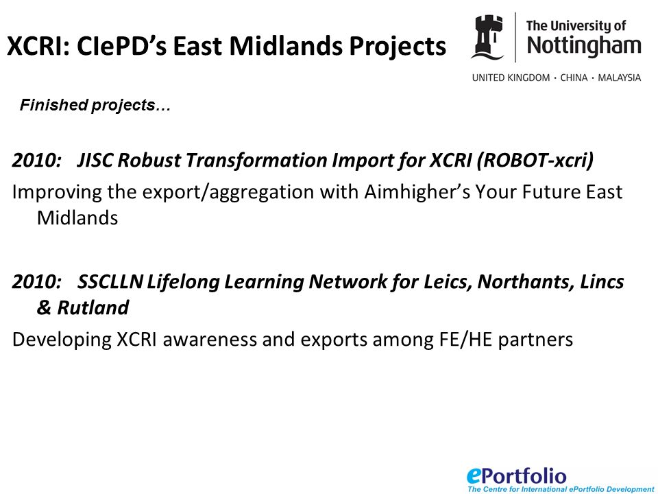 2010:JISC Robust Transformation Import for XCRI (ROBOT-xcri) Improving the export/aggregation with Aimhighers Your Future East Midlands 2010: SSCLLN Lifelong Learning Network for Leics, Northants, Lincs & Rutland Developing XCRI awareness and exports among FE/HE partners XCRI: CIePDs East Midlands Projects Finished projects…