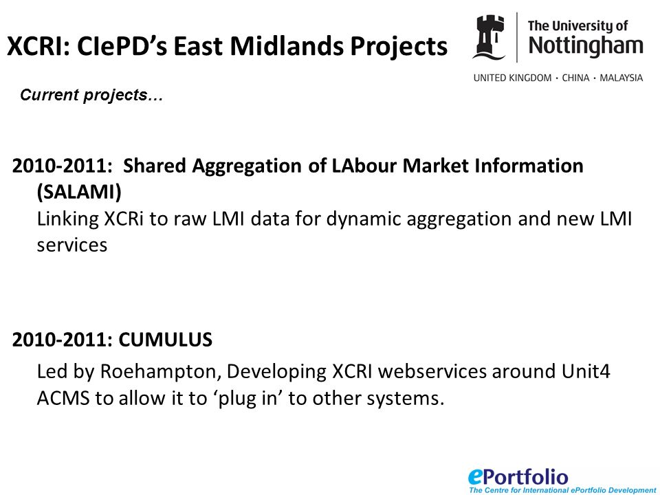 2010-2011: Shared Aggregation of LAbour Market Information (SALAMI) Linking XCRi to raw LMI data for dynamic aggregation and new LMI services 2010-2011: CUMULUS Led by Roehampton, Developing XCRI webservices around Unit4 ACMS to allow it to plug in to other systems.
