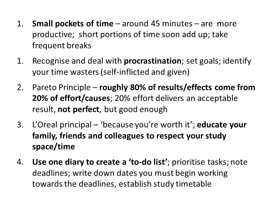 1.Small pockets of time – around 45 minutes – are more productive; short portions of time soon add up; take frequent breaks 1.Recognise and deal with procrastination; set goals; identify your time wasters (self-inflicted and given) 2.Pareto Principle – roughly 80% of results/effects come from 20% of effort/causes; 20% effort delivers an acceptable result, not perfect, but good enough 3.LOreal principal – because youre worth it; educate your family, friends and colleagues to respect your study space/time 4.Use one diary to create a to-do list; prioritise tasks; note deadlines; write down dates you must begin working towards the deadlines, establish study timetable