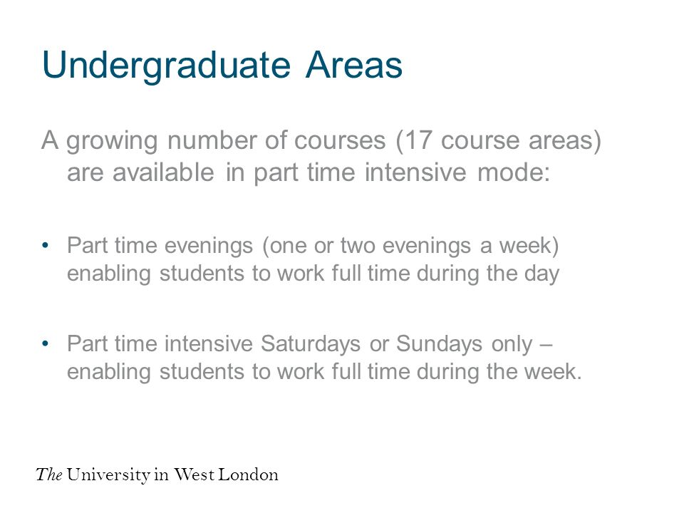 Undergraduate Areas A growing number of courses (17 course areas) are available in part time intensive mode: Part time evenings (one or two evenings a week) enabling students to work full time during the day Part time intensive Saturdays or Sundays only – enabling students to work full time during the week.