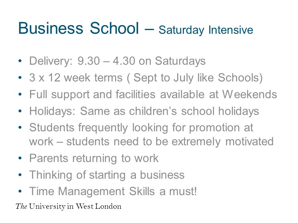 Business School – Saturday Intensive Delivery: 9.30 – 4.30 on Saturdays 3 x 12 week terms ( Sept to July like Schools) Full support and facilities available at Weekends Holidays: Same as childrens school holidays Students frequently looking for promotion at work – students need to be extremely motivated Parents returning to work Thinking of starting a business Time Management Skills a must.
