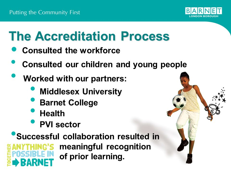 The Accreditation Process Consulted the workforce Consulted our children and young people Worked with our partners: Middlesex University Barnet Colleg