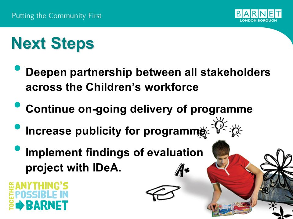 Next Steps Deepen partnership between all stakeholders across the Childrens workforce Continue on-going delivery of programme Increase publicity for programme Implement findings of evaluation project with IDeA.