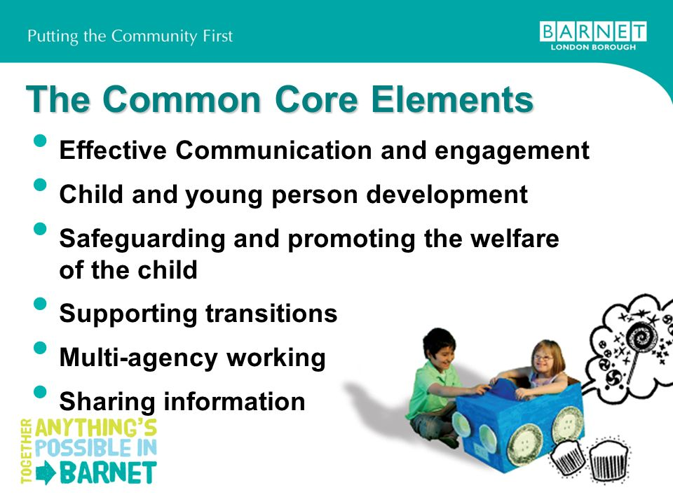 The Common Core Elements Effective Communication and engagement Child and young person development Safeguarding and promoting the welfare of the child Supporting transitions Multi-agency working Sharing information