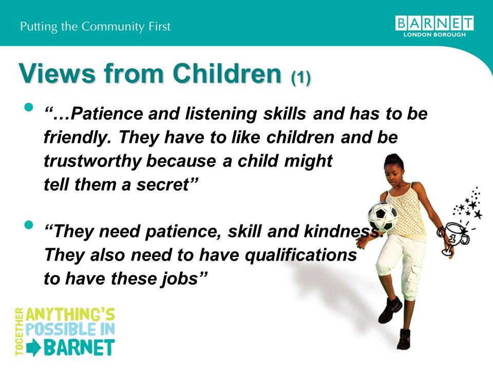 Views from Children (1) …Patience and listening skills and has to be friendly. They have to like children and be trustworthy because a child might tel