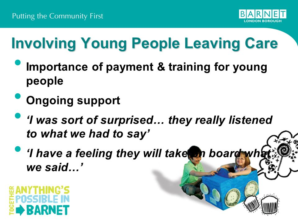 Involving Young People Leaving Care Importance of payment & training for young people Ongoing support I was sort of surprised… they really listened to what we had to say I have a feeling they will take on board what we said…