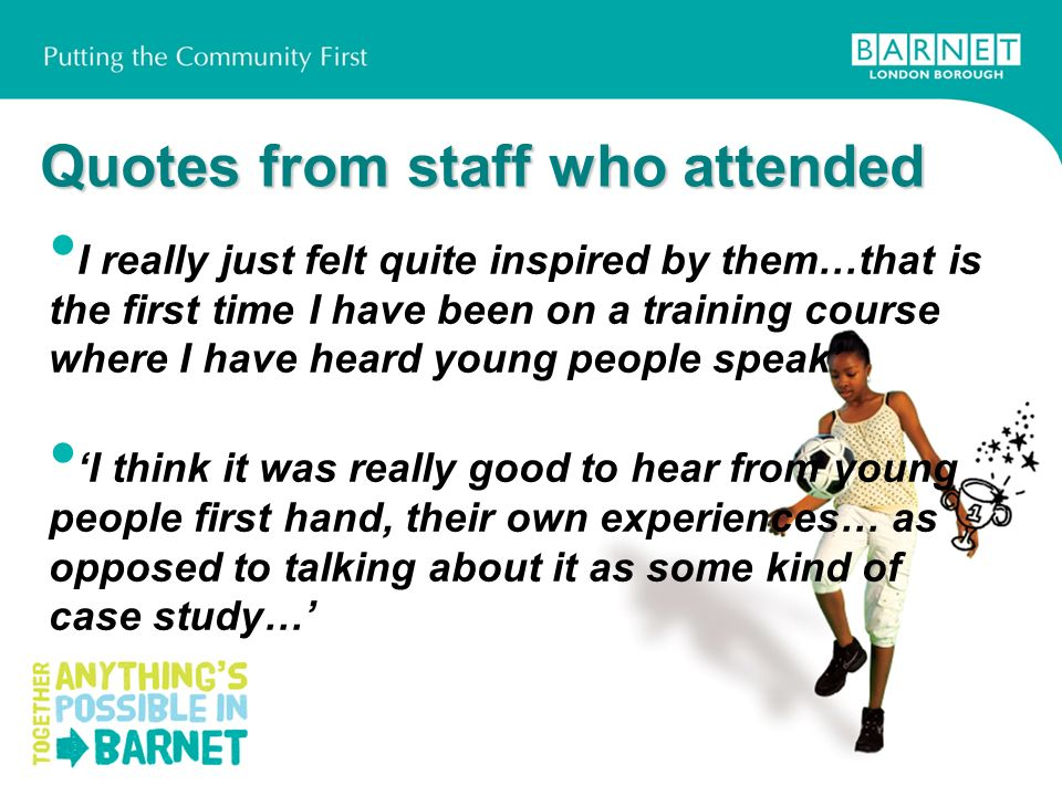 Quotes from staff who attended I really just felt quite inspired by them…that is the first time I have been on a training course where I have heard young people speak I think it was really good to hear from young people first hand, their own experiences… as opposed to talking about it as some kind of case study…
