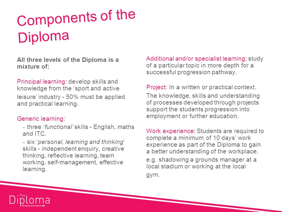 Components of the Diploma All three levels of the Diploma is a mixture of: Principal learning: develop skills and knowledge from the sport and active leisure industry - 50% must be applied and practical learning.