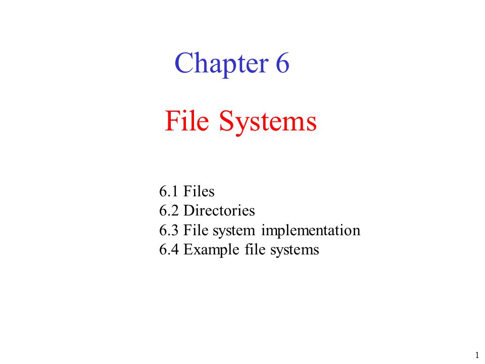 1 File Systems Chapter 6 6.1 Files 6.2 Directories 6.3 File system implementation 6.4 Example file systems