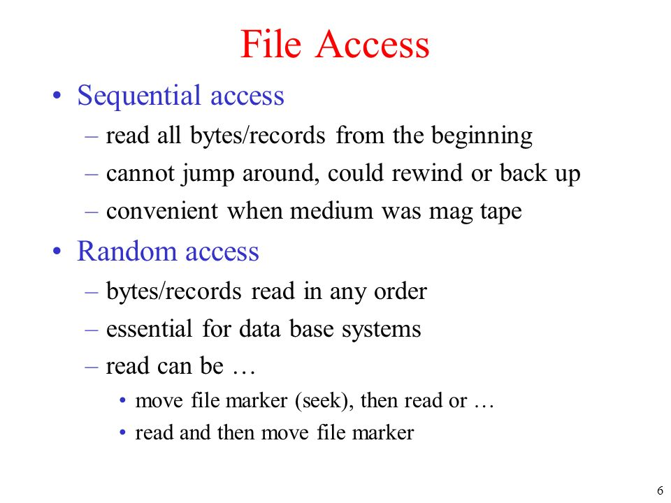 6 File Access Sequential access –read all bytes/records from the beginning –cannot jump around, could rewind or back up –convenient when medium was ma