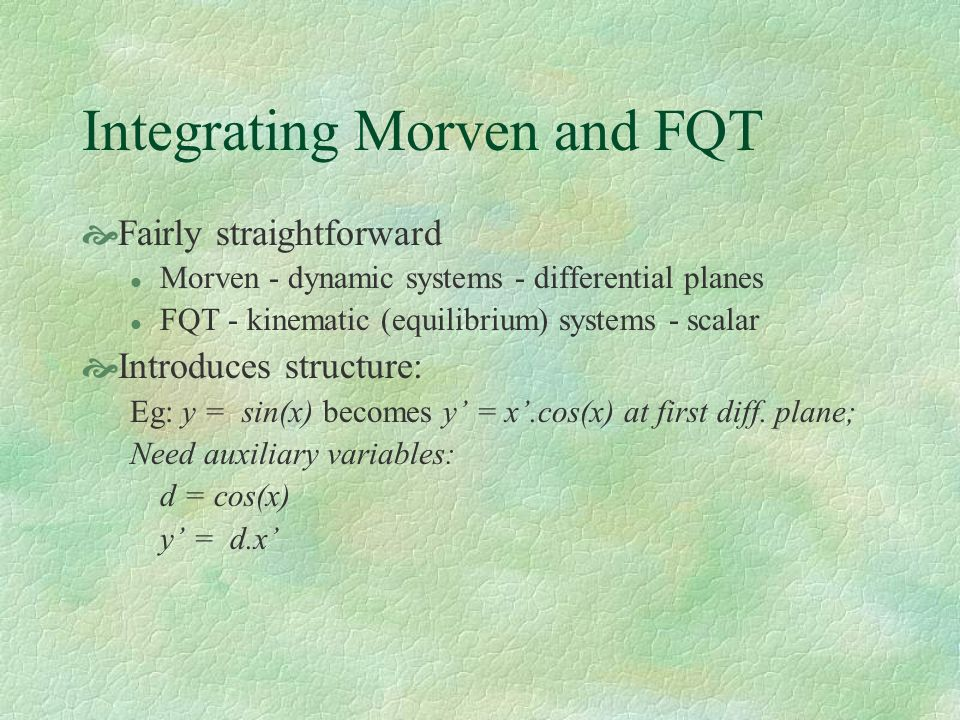 Integrating Morven and FQT Fairly straightforward l Morven - dynamic systems - differential planes l FQT - kinematic (equilibrium) systems - scalar Introduces structure: Eg: y = sin(x) becomes y = x.cos(x) at first diff.