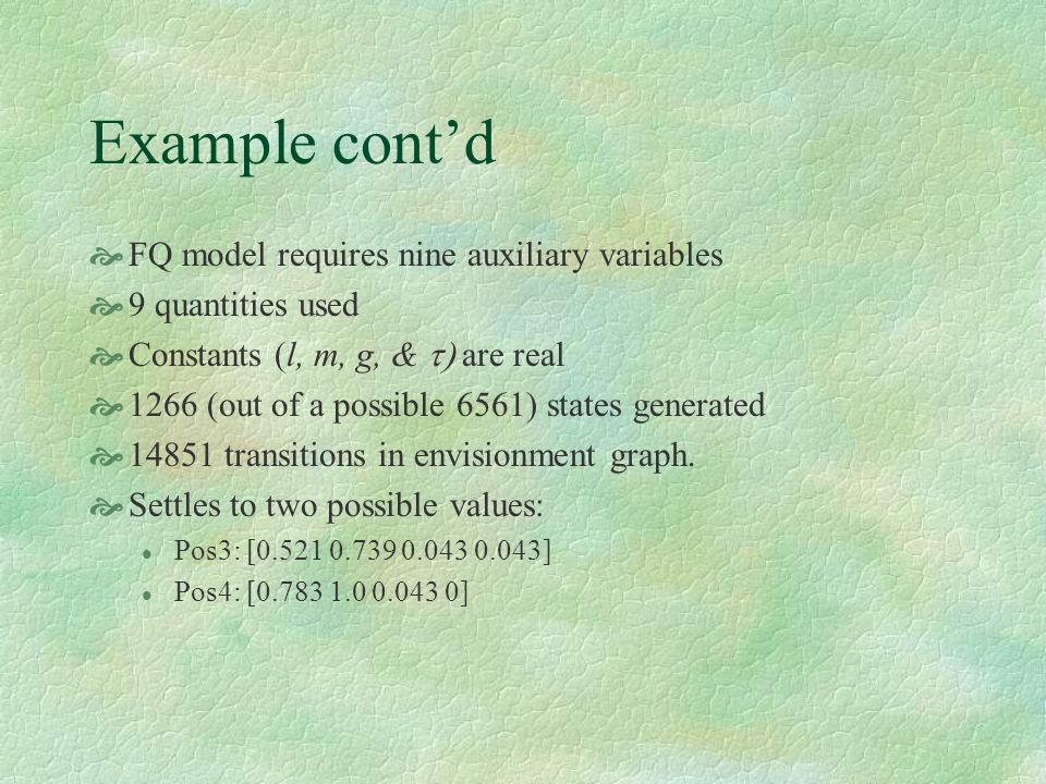 Example contd FQ model requires nine auxiliary variables 9 quantities used Constants (l, m, g, & are real 1266 (out of a possible 6561) states generated 14851 transitions in envisionment graph.