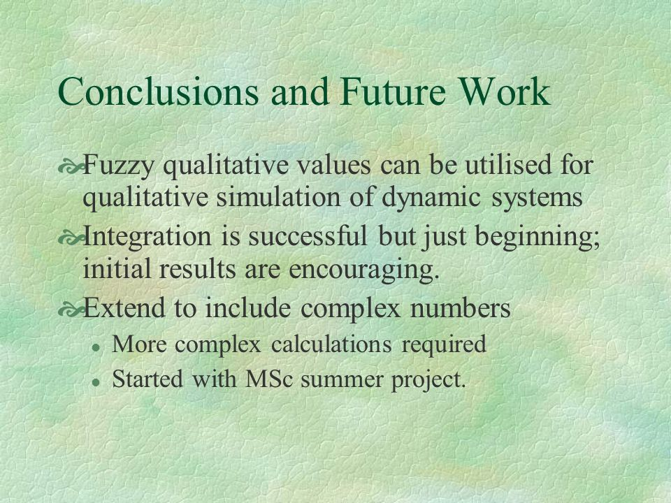 Conclusions and Future Work Fuzzy qualitative values can be utilised for qualitative simulation of dynamic systems Integration is successful but just beginning; initial results are encouraging.