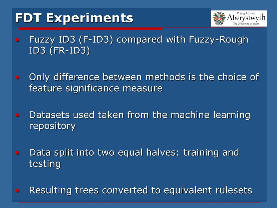 FDT Experiments Fuzzy ID3 (F-ID3) compared with Fuzzy-Rough ID3 (FR-ID3)Fuzzy ID3 (F-ID3) compared with Fuzzy-Rough ID3 (FR-ID3) Only difference between methods is the choice of feature significance measureOnly difference between methods is the choice of feature significance measure Datasets used taken from the machine learning repositoryDatasets used taken from the machine learning repository Data split into two equal halves: training and testingData split into two equal halves: training and testing Resulting trees converted to equivalent rulesetsResulting trees converted to equivalent rulesets