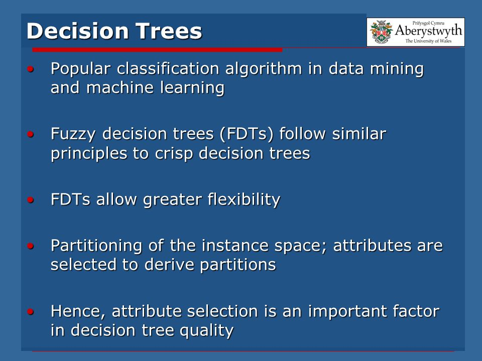 Decision Trees Popular classification algorithm in data mining and machine learningPopular classification algorithm in data mining and machine learning Fuzzy decision trees (FDTs) follow similar principles to crisp decision treesFuzzy decision trees (FDTs) follow similar principles to crisp decision trees FDTs allow greater flexibilityFDTs allow greater flexibility Partitioning of the instance space; attributes are selected to derive partitionsPartitioning of the instance space; attributes are selected to derive partitions Hence, attribute selection is an important factor in decision tree qualityHence, attribute selection is an important factor in decision tree quality