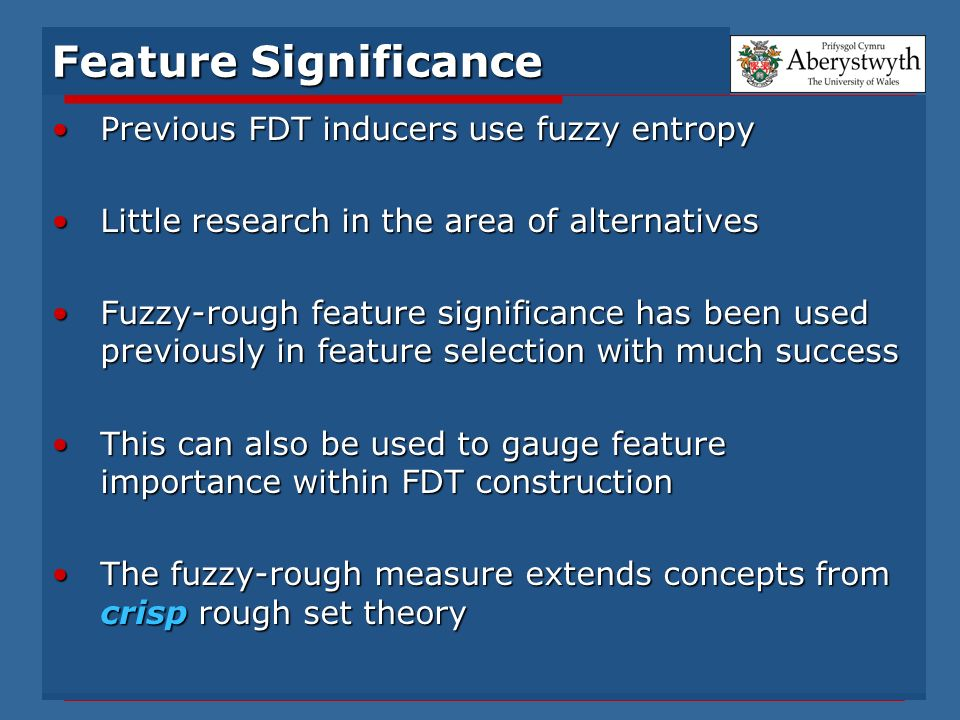 Feature Significance Previous FDT inducers use fuzzy entropyPrevious FDT inducers use fuzzy entropy Little research in the area of alternativesLittle research in the area of alternatives Fuzzy-rough feature significance has been used previously in feature selection with much successFuzzy-rough feature significance has been used previously in feature selection with much success This can also be used to gauge feature importance within FDT constructionThis can also be used to gauge feature importance within FDT construction The fuzzy-rough measure extends concepts from crisp rough set theoryThe fuzzy-rough measure extends concepts from crisp rough set theory