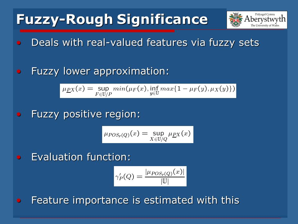 Fuzzy-Rough Significance Deals with real-valued features via fuzzy setsDeals with real-valued features via fuzzy sets Fuzzy lower approximation:Fuzzy lower approximation: Fuzzy positive region:Fuzzy positive region: Evaluation function:Evaluation function: Feature importance is estimated with thisFeature importance is estimated with this
