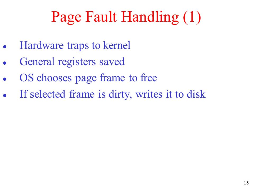 18 Page Fault Handling (1) Hardware traps to kernel General registers saved OS chooses page frame to free If selected frame is dirty, writes it to dis