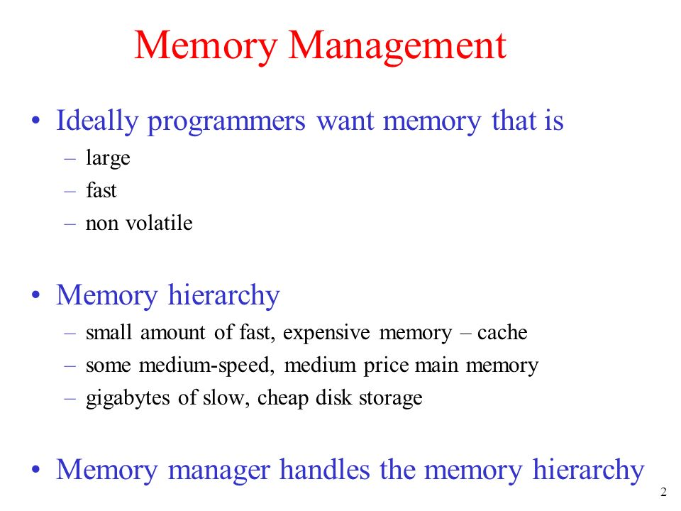 2 Memory Management Ideally programmers want memory that is –large –fast –non volatile Memory hierarchy –small amount of fast, expensive memory – cach
