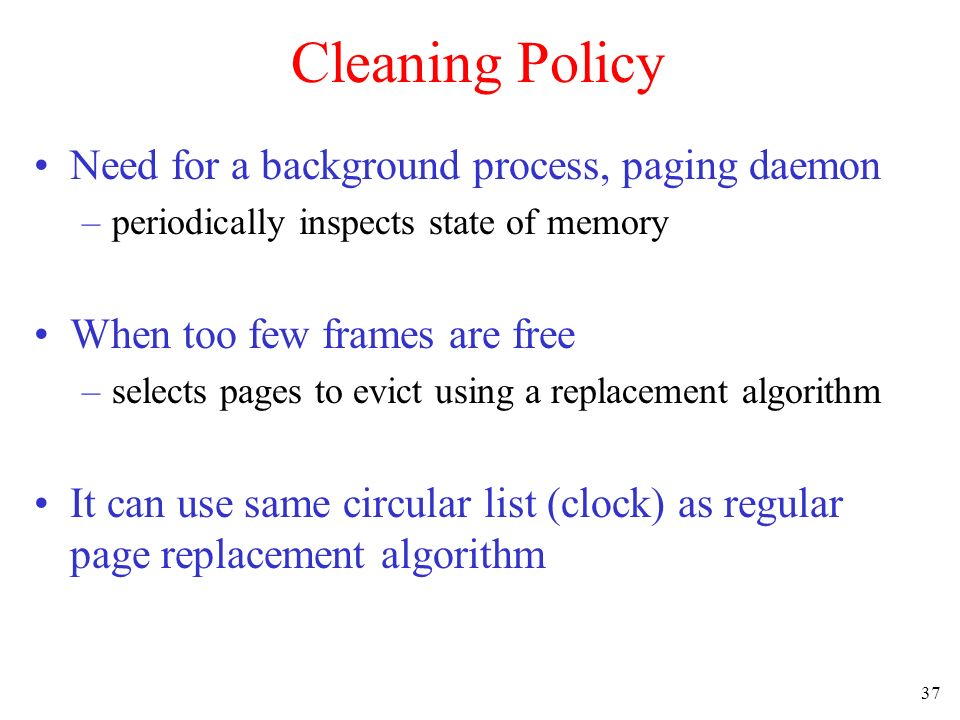 37 Cleaning Policy Need for a background process, paging daemon –periodically inspects state of memory When too few frames are free –selects pages to