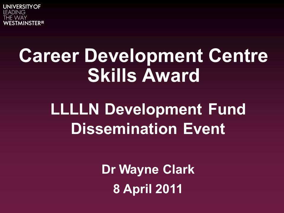 Career Development Centre Skills Award LLLLN Development Fund Dissemination Event Dr Wayne Clark 8 April 2011