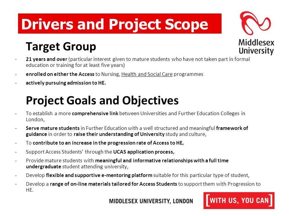 Target Group -21 years and over (particular interest given to mature students who have not taken part in formal education or training for at least five years) -enrolled on either the Access to Nursing, Health and Social Care programmes -actively pursuing admission to HE.
