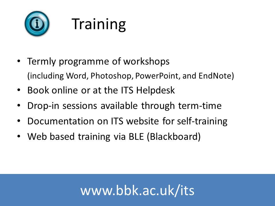 www.bbk.ac.uk/its Training Termly programme of workshops (including Word, Photoshop, PowerPoint, and EndNote) Book online or at the ITS Helpdesk Drop-
