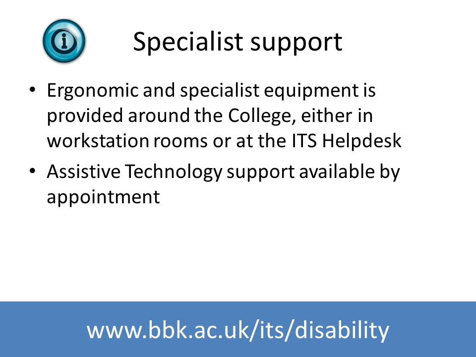 www.bbk.ac.uk/its Specialist support Ergonomic and specialist equipment is provided around the College, either in workstation rooms or at the ITS Help