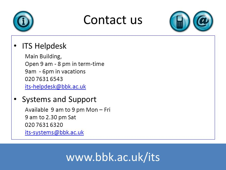 www.bbk.ac.uk/its Contact us ITS Helpdesk Main Building, Open 9 am - 8 pm in term-time 9am - 6pm in vacations 020 7631 6543 its-helpdesk@bbk.ac.uk Sys