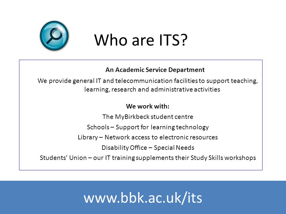 www.bbk.ac.uk/its Who are ITS? An Academic Service Department We provide general IT and telecommunication facilities to support teaching, learning, re