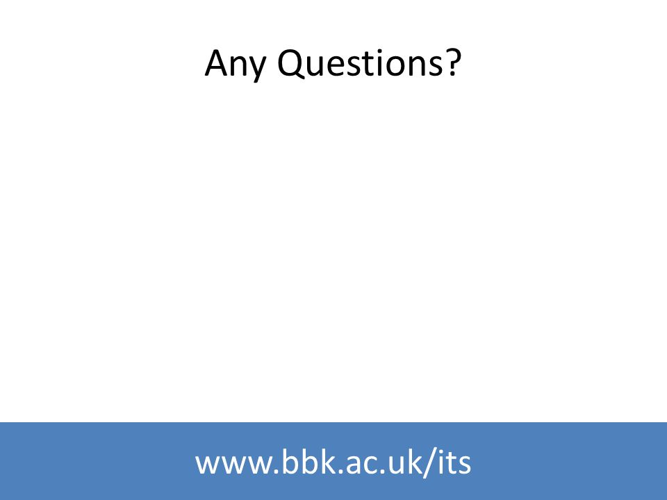 www.bbk.ac.uk/its Any Questions?
