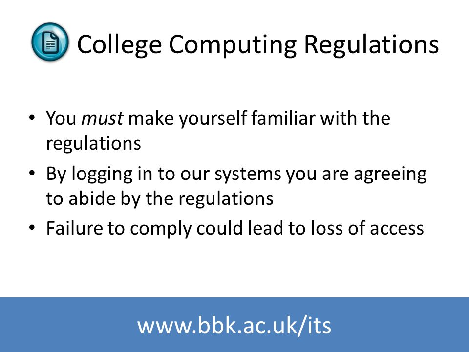 www.bbk.ac.uk/its College Computing Regulations You must make yourself familiar with the regulations By logging in to our systems you are agreeing to
