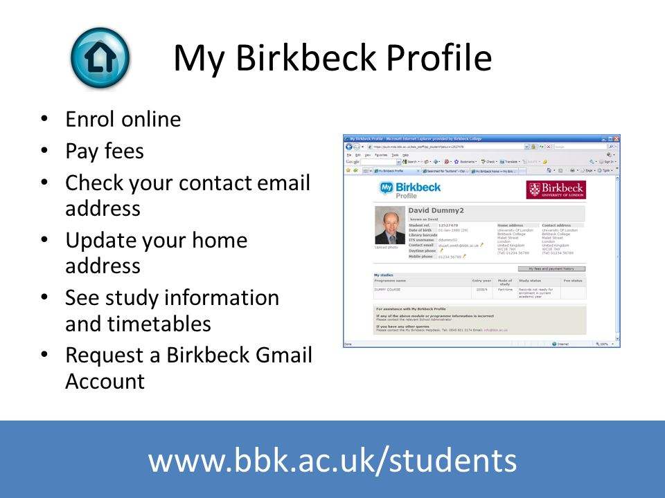 www.bbk.ac.uk/its My Birkbeck Profile Enrol online Pay fees Check your contact email address Update your home address See study information and timeta