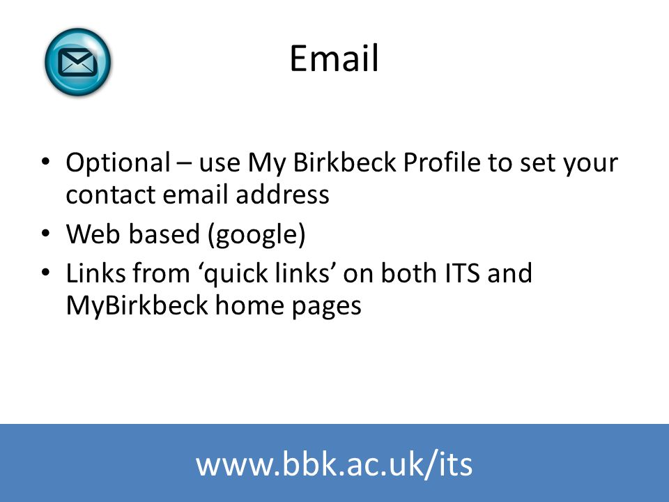 www.bbk.ac.uk/its Email Optional – use My Birkbeck Profile to set your contact email address Web based (google) Links from quick links on both ITS and