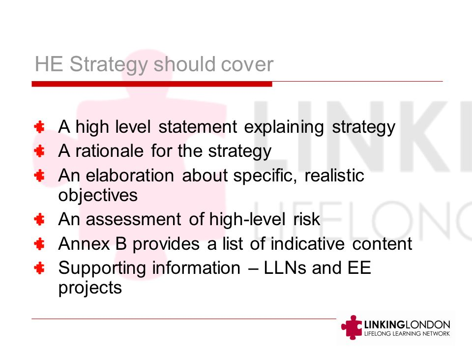 HE Strategy should cover A high level statement explaining strategy A rationale for the strategy An elaboration about specific, realistic objectives A