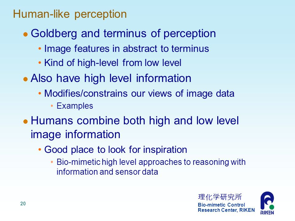 Bio-mimetic Control Research Center, RIKEN 20 Human-like perception Goldberg and terminus of perception Image features in abstract to terminus Kind of high-level from low level Also have high level information Modifies/constrains our views of image data Examples Humans combine both high and low level image information Good place to look for inspiration Bio-mimetic high level approaches to reasoning with information and sensor data